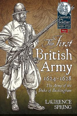 The First British Army, 1624-1628: The Army of the Duke of Buckingham (Century of the Soldier #6) Cover Image