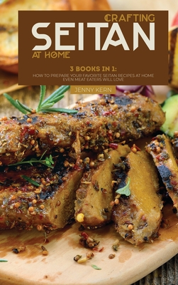Crafting Seitan at Home: 3 Books in 1: How to Prepare your Favorite Seitan Recipes at Home even Meat Eaters Will Love Cover Image