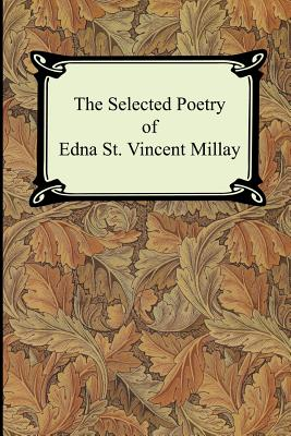 The Selected Poetry of Edna St. Vincent Millay (Renascence and Other Poems, A Few Figs From Thistles, Second April, and The Ballad of the Harp-Weaver) Cover Image