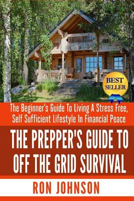 The Prepper's Guide To Off the Grid Survival: The Beginner's Guide To Living the Self Sufficient Lifestyle In Financial Peace Cover Image