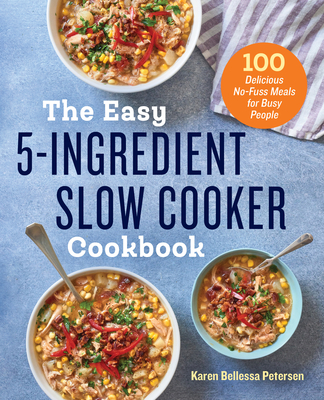 The Easy 5-Ingredient Slow Cooker Cookbook: 100 Delicious No-Fuss Meals for Busy People Cover Image