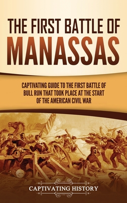 The First Battle of Manassas: A Captivating Guide to the First Battle of Bull Run That Took Place at the Start of the American Civil War cover