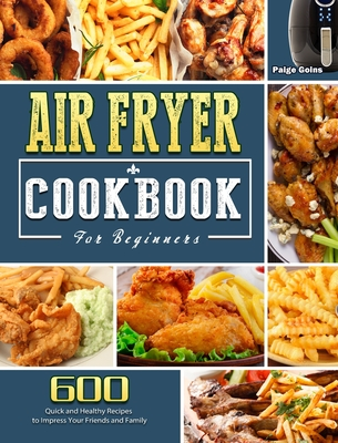 Air Fryer Cookbook For Beginners: 600 Quick and Healthy Recipes to Impress Your Friends and Family Cover Image
