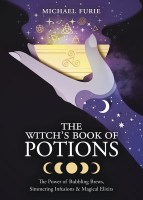 The Witch's Book of Potions: The Power of Bubbling Brews, Simmering Infusions & Magical Elixirs Cover Image