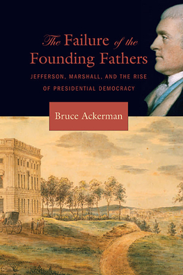Failure of the Founding Fathers: Jefferson, Marshall, and the Rise of Presidential Democracy Cover Image