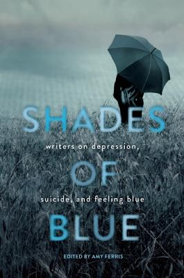 Shades of Blue: Writers on Depression, Suicide, and Feeling Blue Cover Image