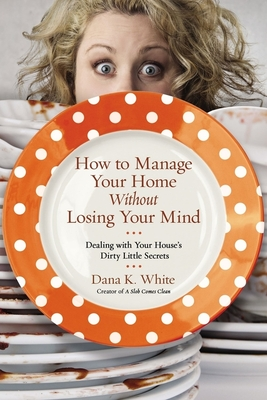 How to Manage Your Home Without Losing Your Mind: Dealing with Your House's Dirty Little Secrets Cover Image