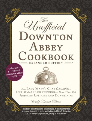 The Unofficial Downton Abbey Cookbook, Expanded Edition: From Lady Mary's Crab Canapés to Christmas Plum Pudding—More Than 150 Recipes from Upstairs and Downstairs Cover Image