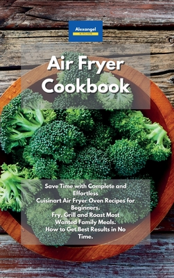 Air Fryer Cookbook: Save Time with Complete and Effortless Cuisinart Air Fryer Oven Recipes for Beginners. Fry, Grill and Roast Most Wante Cover Image