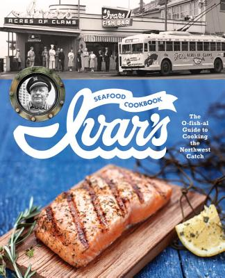 Ivar's Seafood Cookbook: The O-fish-al Guide to Cooking the Northwest Catch Cover Image
