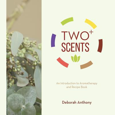 Two+ Scents: An Introduction to Aromatherapy and Recipe Book Cover Image