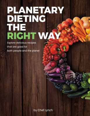 Planetary Dieting the Right Way: Explore Delicious Recipes That Are Good for Both People and the Planet Cover Image