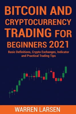 Bitcoin and Cryptocurrency Trading for Beginners 2021: Basic Definitions, Crypto Exchanges, Indicator, And Practical Trading Tips Cover Image