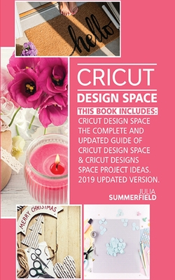 Cricut Design Space: This Book Includes: Cricut Design Space: The Complete and Updated Guide of Cricut Design Space & Cricut Designs Space Cover Image