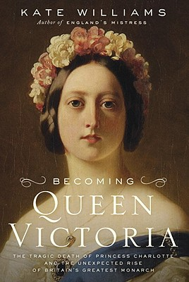 Becoming Queen Victoria: The Tragic Death of Princess Charlotte and the Unexpected Rise of Britain's Greatest Monarch Cover Image