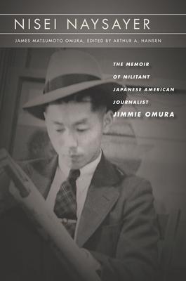 Nisei Naysayer: The Memoir of Militant Japanese American Journalist Jimmie Omura (Asian America) Cover Image