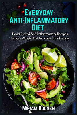 Everyday Anti Inflammatory Diet: Hand-Picked Anti-Inflammatory Recipes To Lose Weight And Increase Your Energy Cover Image