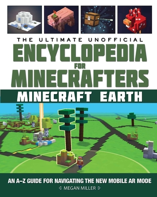 The Ultimate Unofficial Encyclopedia for Minecrafters: Earth: An A–Z Guide to Unlocking Incredible Adventures, Buildplates, Mobs, Resources, and Mobile Gaming Fun Cover Image