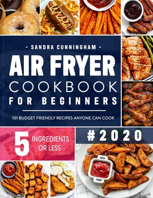 Air Fryer Cookbook for Beginners #2020: 101 Budget Friendly, Quick & Easy 5-Ingredient Recipes Anyone Can Cook (with Nutritional Facts) Cover Image