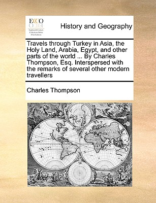 Travels Through Turkey in Asia, the Holy Land, Arabia, Egypt, and Other Parts of the World ... by Charles Thompson, Esq. Interspersed with the Remarks Cover Image