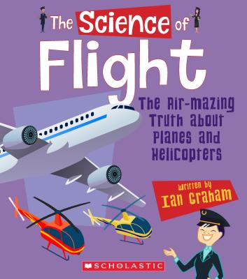 The Science of Flight: The Air-mazing Truth About Planes and Helicopters (The Science of Engineering) Cover Image