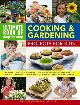 Ultimate Book of Step-By-Step Cooking & Gardening Projects for Kids: The Best-Ever Book for Budding Gardeners and Super Chefs with 300 Things to Grow Cover Image