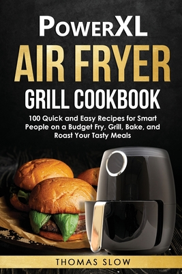 PowerXL Air Fryer Grill Cookbook: 100 Quick and Easy Recipes for Smart People on a Budget Fry, Grill, Bake, and Roast Your Tasty Meals Cover Image