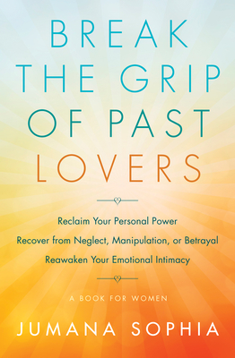 Break the Grip of Past Lovers: Reclaim Your Personal Power, Recover from Neglect, Manipulation, or Betrayal, Reawaken Your Emotional Intimacy (A Book for Women) Cover Image