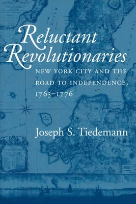 Reluctant Revolutionaries: New York City and the Road to Independence, 1763-1776 Cover Image