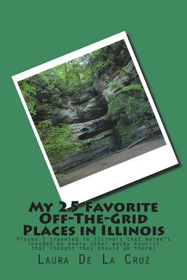 My 25 Favorite Off-The-Grid Places in Illinois: Places I traveled in Illinois that weren't invaded by every other wacky tourist that thought they shou Cover Image
