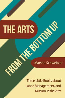 The Arts from the Bottom Up: Three Little Books About Labor, Management, and Mission in the Arts Cover Image