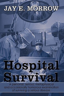 Hospital Survival: A Personal, Serious, Metaphysical and Occasionally Humorous Examination of Surviving a Serious Disease. Cover Image