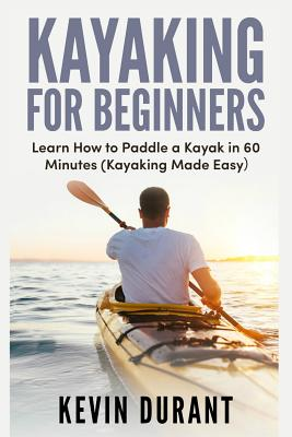 Kayaking for Beginners: Learn How to Paddle a Kayak in 60 Minutes-Kayaking Made Easy Cover Image