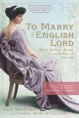 To Marry an English Lord: Tales of Wealth and Marriage, Sex and Snobbery in the Gilded Age (An Inspiration for Downton Abbey) Cover Image