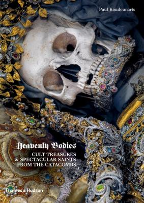 Heavenly Bodies: Cult Treasures and Spectacular Saints from the Catacombs Cover Image