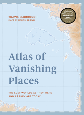 Atlas of Vanishing Places: The lost worlds as they were and as they are today WINNER Illustrated Book of the Year - Edward Stanford Travel Writing Awards 2020 (Unexpected Atlases)