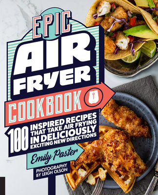 Epic Air Fryer Cookbook: 100 Inspired Recipes That Take Air-Frying in Deliciously Exciting New Directions Cover Image