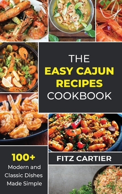 The Easy Cajun Recipes cookbook: 100 + Modern and Classic Dishes Made Simple Cover Image