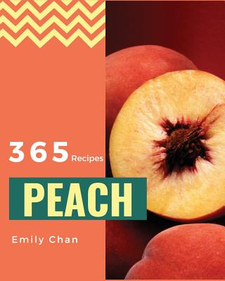 Peach Recipes 365: Enjoy 365 Days with Amazing Peach Recipes in Your Own Peach Cookbook! [book 1] Cover Image