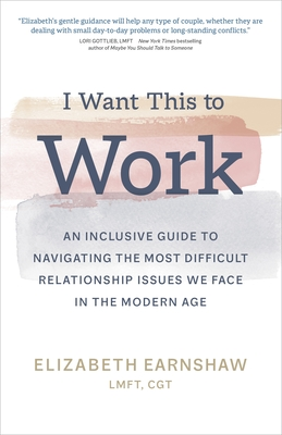 I Want This to Work: An Inclusive Guide to Navigating the Most Difficult Relationship Issues We Face in the Modern Age cover
