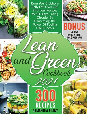 Lean and Green Cookbook 2021: Burn Your Stubborn Belly Fat! Over 300 Effortless Recipes to Kill Binge Eating Disorder By Harnessing The Power Of Fue Cover Image