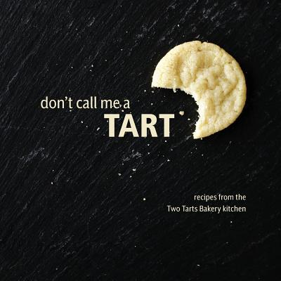 Don't Call Me a Tart: Recipes from the Two Tarts Bakery kitchen Cover Image