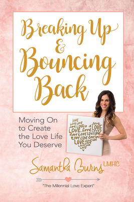 Breaking Up and Bouncing Back: Moving on to Create the Love Life You Deserve Cover Image
