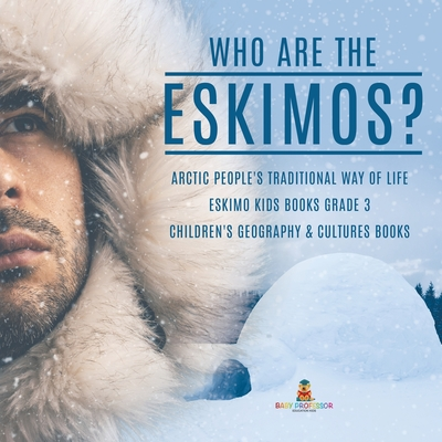 Who are the Eskimos? - Arctic People's Traditional Way of Life - Eskimo Kids Books Grade 3 - Children's Geography & Cultures Books Cover Image