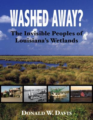 Washed Away? The invisible Peoples of Louisiana's Wetlands by Donald W. Davis