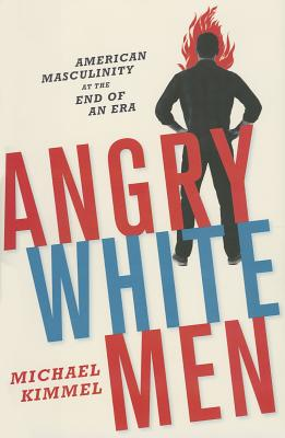 Angry White Men: American Masculinity at the End of an Era Cover Image