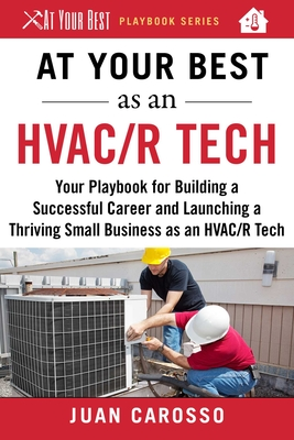 At Your Best as an HVAC/R Tech: Your Playbook for Building a Successful Career and Launching a Thriving Small Business as an HVAC/R Technician (At Your Best Playbooks) Cover Image