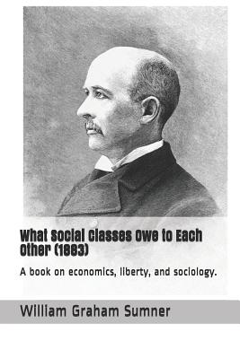 What Social Classes Owe to Each Other (1883): A Book on Economics, Liberty, and Sociology. Cover Image