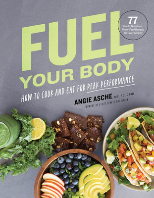 Fuel Your Body: How to Cook and Eat for Peak Performance: 77 Simple, Nutritious, Whole-Food Recipes for Every Athlete Cover Image