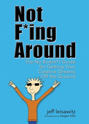 Not F*ing Around: The No Bullsh*t Guide for Getting Your Creative Dreams Off the Ground Cover Image